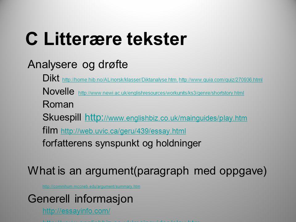 C Litterære tekster Analysere og drøfte Dikt http://home.hib.no/AL/norsk/klasser/Diktanalyse.htm, http://www.quia.com/quiz/270936.html http://home.hib.no/AL/norsk/klasser/Diktanalyse.htm,http://www.quia.com/quiz/270936.html Novelle http://www.newi.ac.uk/englishresources/workunits/ks3/genre/shortstory.html http://www.newi.ac.uk/englishresources/workunits/ks3/genre/shortstory.html Roman Skuespill http: //www.englishbiz.co.uk/mainguides/play.htmhttp: //www.englishbiz.co.uk/mainguides/play.htm film http://web.uvic.ca/geru/439/essay.html http://web.uvic.ca/geru/439/essay.html forfatterens synspunkt og holdninger What is an argument(paragraph med oppgave) http://commhum.mccneb.edu/argument/summary.htm Generell informasjon http://essayinfo.com/ http://www.englishbiz.co.uk/mainguides/play.htm