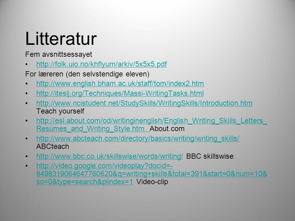 Litteratur Fem avsnittsessayet •http://folk.uio.no/khflyum/arkiv/5x5x5.pdfhttp://folk.uio.no/khflyum/arkiv/5x5x5.pdf For læreren (den selvstendige eleven) •http://www.english.bham.ac.uk/staff/tom/index2.htmhttp://www.english.bham.ac.uk/staff/tom/index2.htm •http://iteslj.org/Techniques/Massi-WritingTasks.htmlhttp://iteslj.org/Techniques/Massi-WritingTasks.html •http://www.ncistudent.net/StudySkills/WritingSkills/Introduction.htm Teach yourselfhttp://www.ncistudent.net/StudySkills/WritingSkills/Introduction.htm •http://esl.about.com/od/writinginenglish/English_Writing_Skills_Letters_ Resumes_and_Writing_Style.htm About.comhttp://esl.about.com/od/writinginenglish/English_Writing_Skills_Letters_ Resumes_and_Writing_Style.htm •http://www.abcteach.com/directory/basics/writing/writing_skills/ ABCteachhttp://www.abcteach.com/directory/basics/writing/writing_skills/ •http://www.bbc.co.uk/skillswise/words/writing/ BBC skillswisehttp://www.bbc.co.uk/skillswise/words/writing/ •http://video.google.com/videoplay?docid=- 8498319064647760620&q=writing+skills&total=391&start=0&num=10& so=0&type=search&plindex=1 Video-cliphttp://video.google.com/videoplay?docid=- 8498319064647760620&q=writing+skills&total=391&start=0&num=10& so=0&type=search&plindex=1