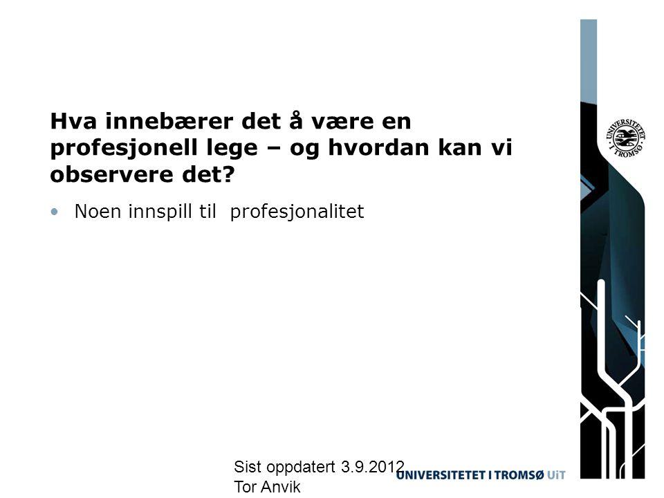 Sist oppdatert 3.9.2012 Tor Anvik Hva innebærer det å være en profesjonell lege – og hvordan kan vi observere det? •Noen innspill til profesjonalitet