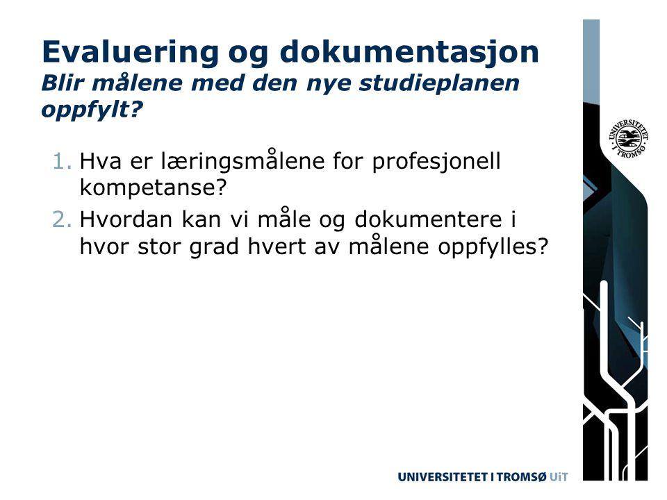 Evaluering og dokumentasjon Blir målene med den nye studieplanen oppfylt? 1.Hva er læringsmålene for profesjonell kompetanse? 2.Hvordan kan vi måle og