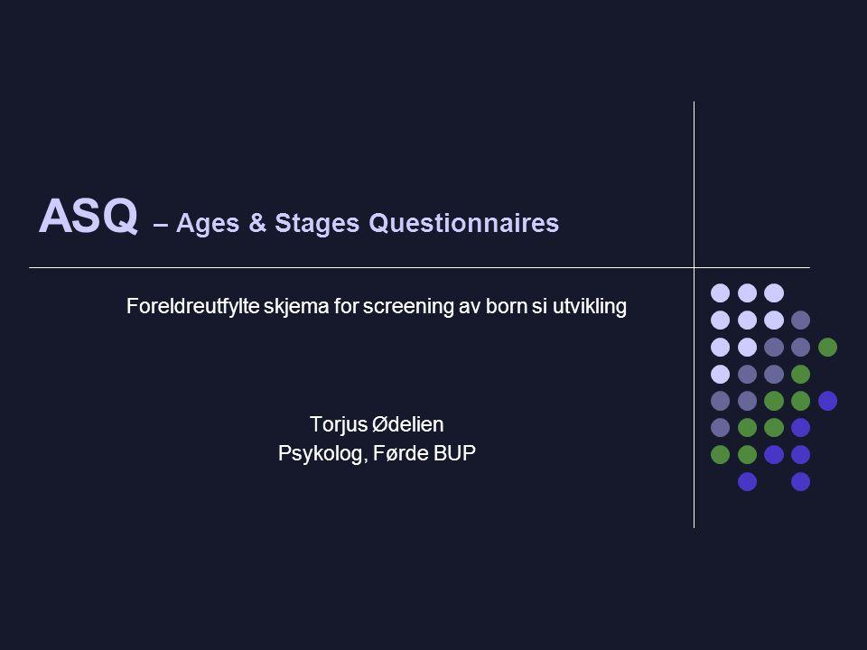 ASQ – Ages & Stages Questionnaires Foreldreutfylte skjema for screening av born si utvikling Torjus Ødelien Psykolog, Førde BUP