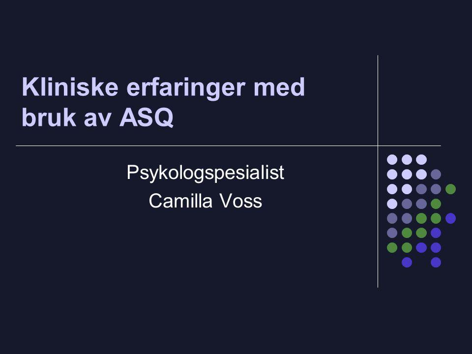 Kliniske erfaringer med bruk av ASQ Psykologspesialist Camilla Voss