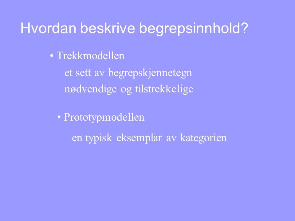 Hvordan beskrive begrepsinnhold? • Trekkmodellen et sett av begrepskjennetegn nødvendige og tilstrekkelige • Prototypmodellen en typisk eksemplar av k