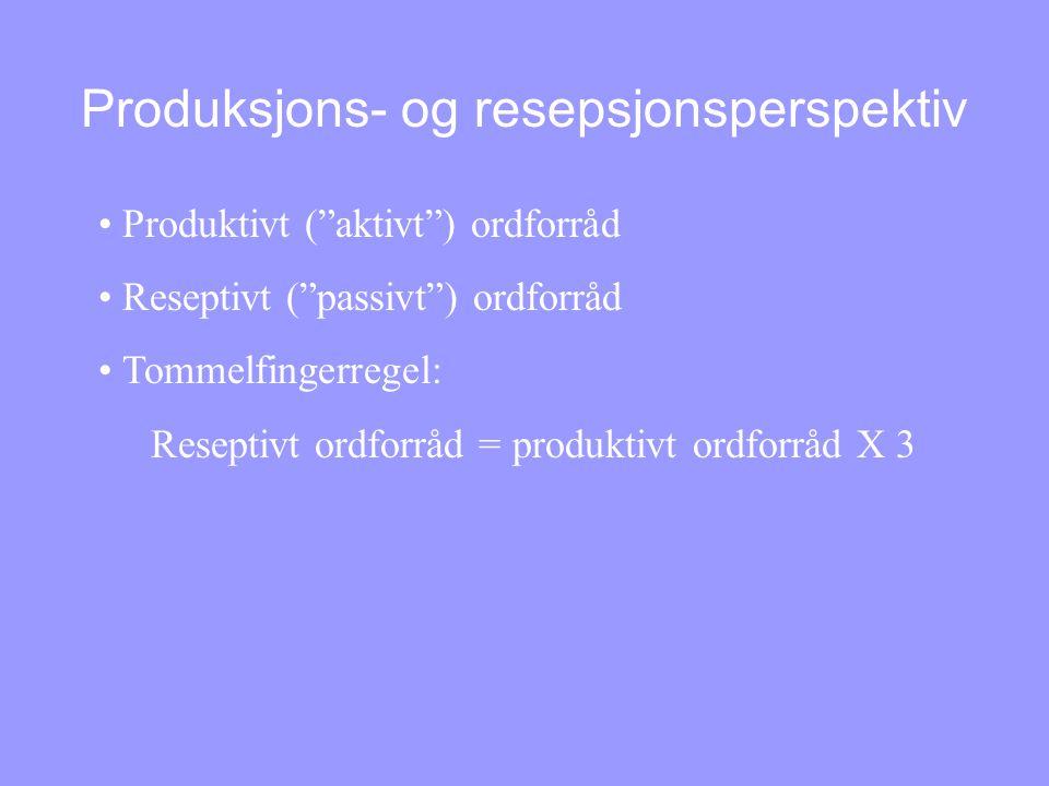 Produksjons- og resepsjonsperspektiv • Produktivt ( aktivt ) ordforråd • Reseptivt ( passivt ) ordforråd • Tommelfingerregel: Reseptivt ordforråd = produktivt ordforråd X 3