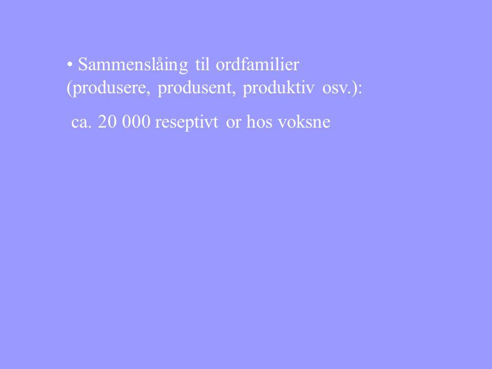 • Sammenslåing til ordfamilier (produsere, produsent, produktiv osv.): ca. 20 000 reseptivt or hos voksne