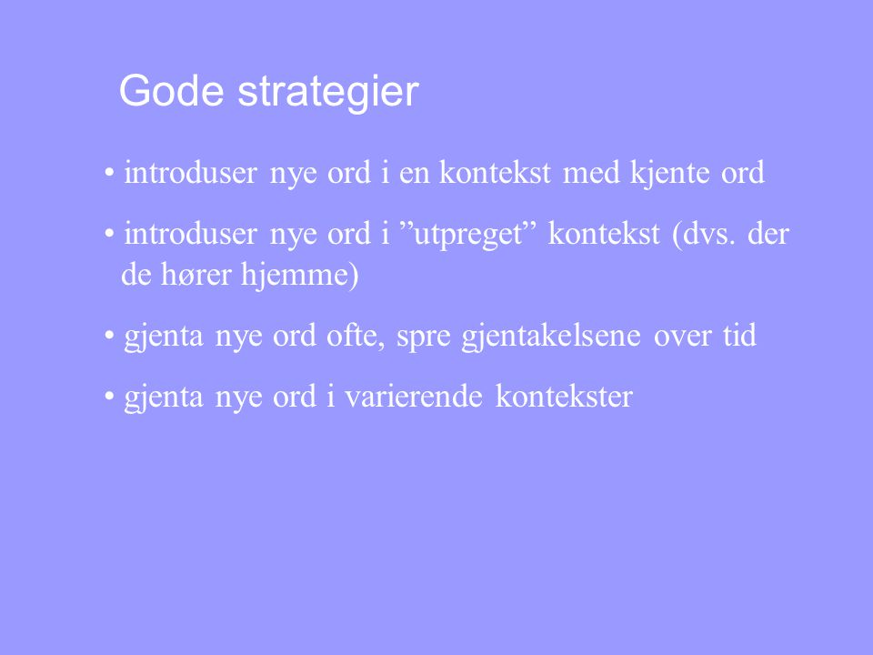 Gode strategier • introduser nye ord i en kontekst med kjente ord • introduser nye ord i utpreget kontekst (dvs.
