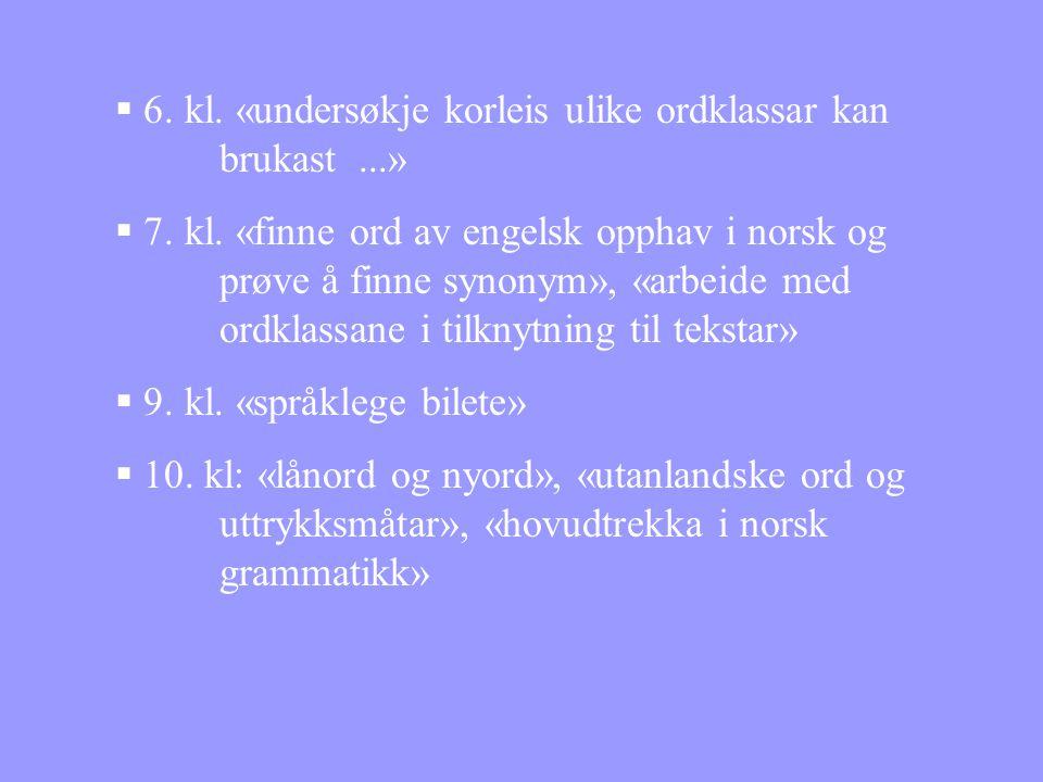  6. kl. «undersøkje korleis ulike ordklassar kan brukast...»  7. kl. «finne ord av engelsk opphav i norsk og prøve å finne synonym», «arbeide med or