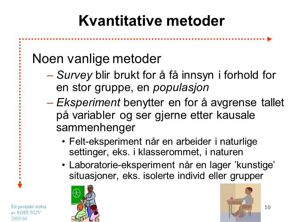 Eit prosjekt støtta av SOFF/NUV 2003-04 10 Kvantitative metoder Noen vanlige metoder –Survey blir brukt for å få innsyn i forhold for en stor gruppe,