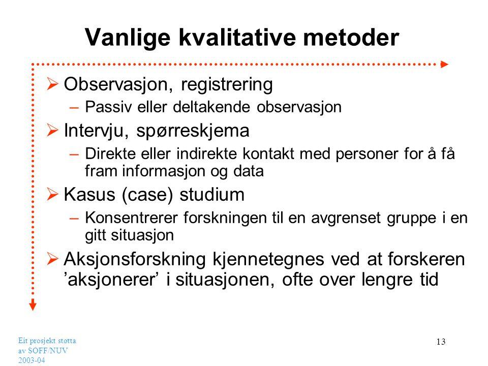 Eit prosjekt støtta av SOFF/NUV 2003-04 13 Vanlige kvalitative metoder  Observasjon, registrering –Passiv eller deltakende observasjon  Intervju, sp