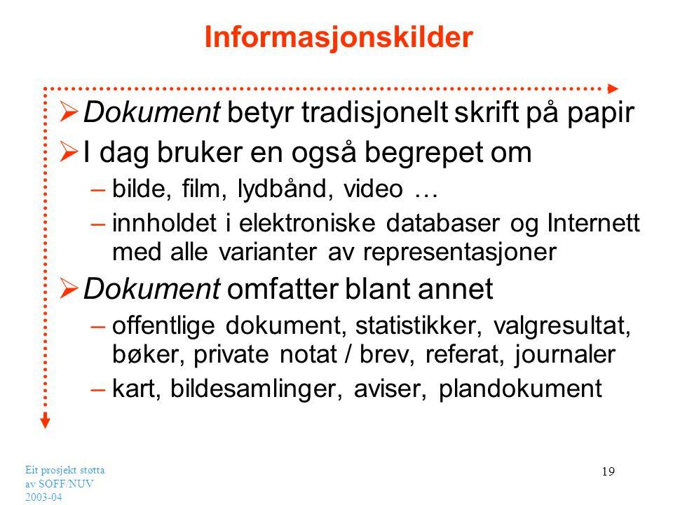 Eit prosjekt støtta av SOFF/NUV 2003-04 19 Informasjonskilder  Dokument betyr tradisjonelt skrift på papir  I dag bruker en også begrepet om –bilde,