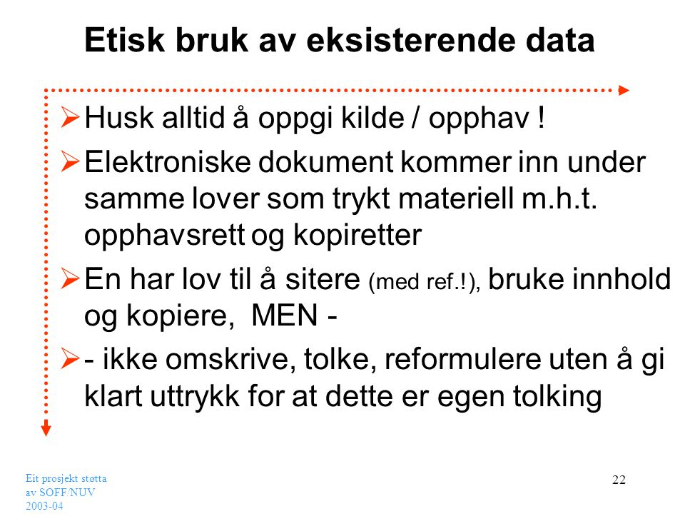 Eit prosjekt støtta av SOFF/NUV 2003-04 22 Etisk bruk av eksisterende data  Husk alltid å oppgi kilde / opphav !  Elektroniske dokument kommer inn u