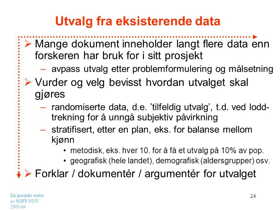 Eit prosjekt støtta av SOFF/NUV 2003-04 24 Utvalg fra eksisterende data  Mange dokument inneholder langt flere data enn forskeren har bruk for i sitt