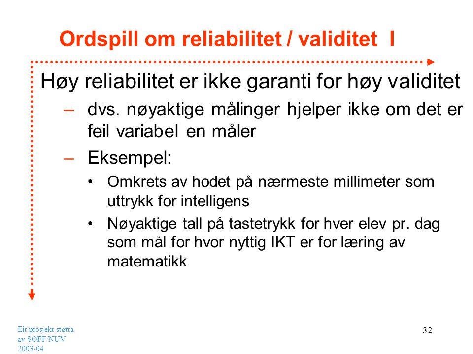 Eit prosjekt støtta av SOFF/NUV 2003-04 32 Ordspill om reliabilitet / validitet I Høy reliabilitet er ikke garanti for høy validitet –dvs. nøyaktige m