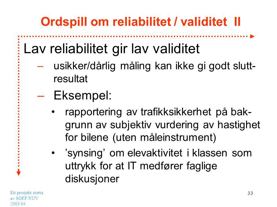 Eit prosjekt støtta av SOFF/NUV 2003-04 33 Ordspill om reliabilitet / validitet II Lav reliabilitet gir lav validitet –usikker/dårlig måling kan ikke