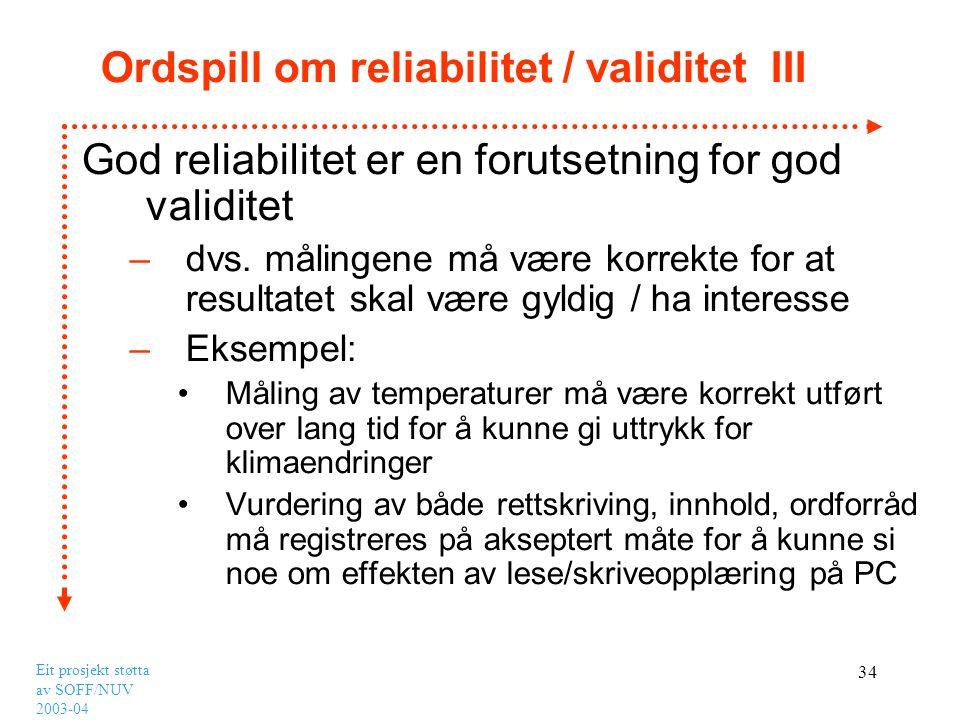 Eit prosjekt støtta av SOFF/NUV 2003-04 34 Ordspill om reliabilitet / validitet III God reliabilitet er en forutsetning for god validitet –dvs. måling
