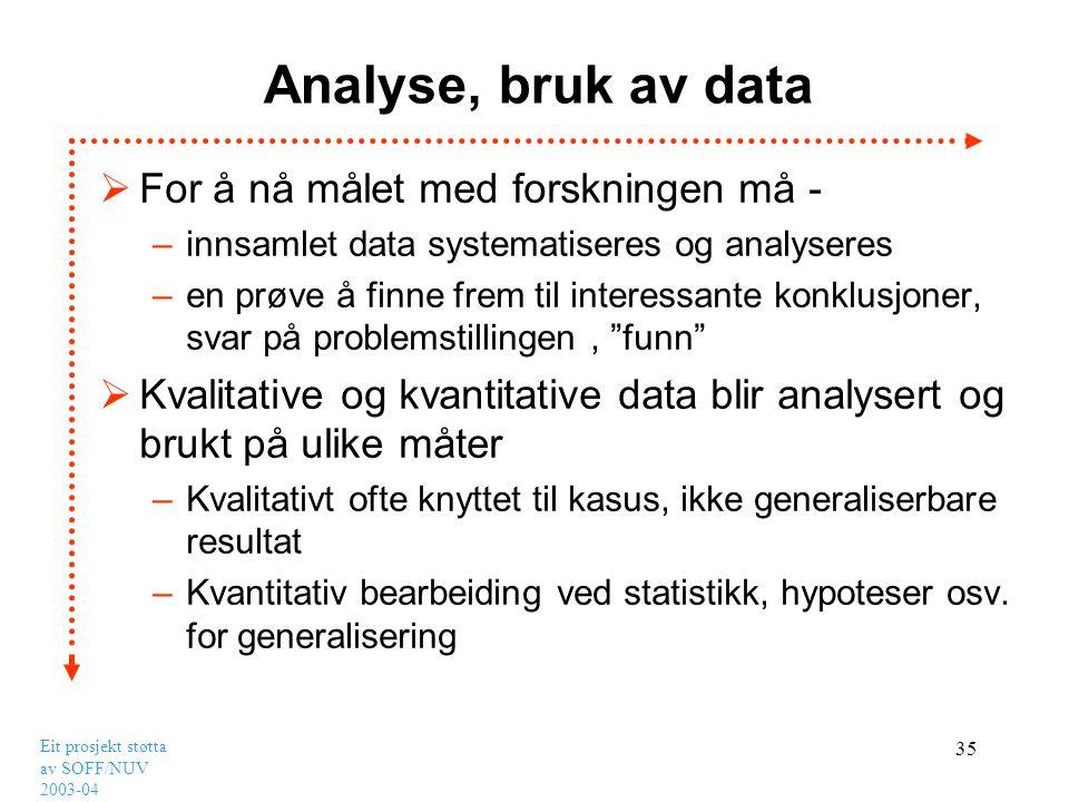 Eit prosjekt støtta av SOFF/NUV 2003-04 35 Analyse, bruk av data  For å nå målet med forskningen må - –innsamlet data systematiseres og analyseres –e