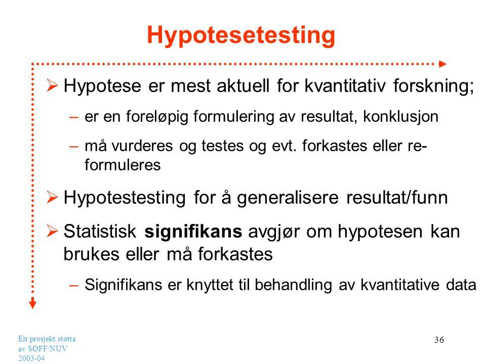 Eit prosjekt støtta av SOFF/NUV 2003-04 36 Hypotesetesting  Hypotese er mest aktuell for kvantitativ forskning; –er en foreløpig formulering av resul