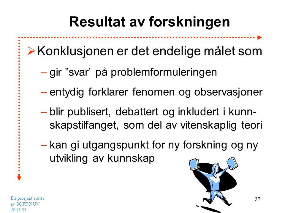 """Eit prosjekt støtta av SOFF/NUV 2003-04 37 Resultat av forskningen  Konklusjonen er det endelige målet som –gir """"svar' på problemformuleringen –entyd"""