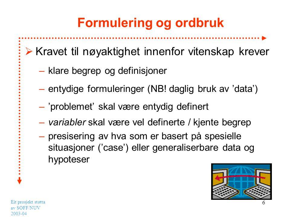 Eit prosjekt støtta av SOFF/NUV 2003-04 6 Formulering og ordbruk  Kravet til nøyaktighet innenfor vitenskap krever –klare begrep og definisjoner –ent