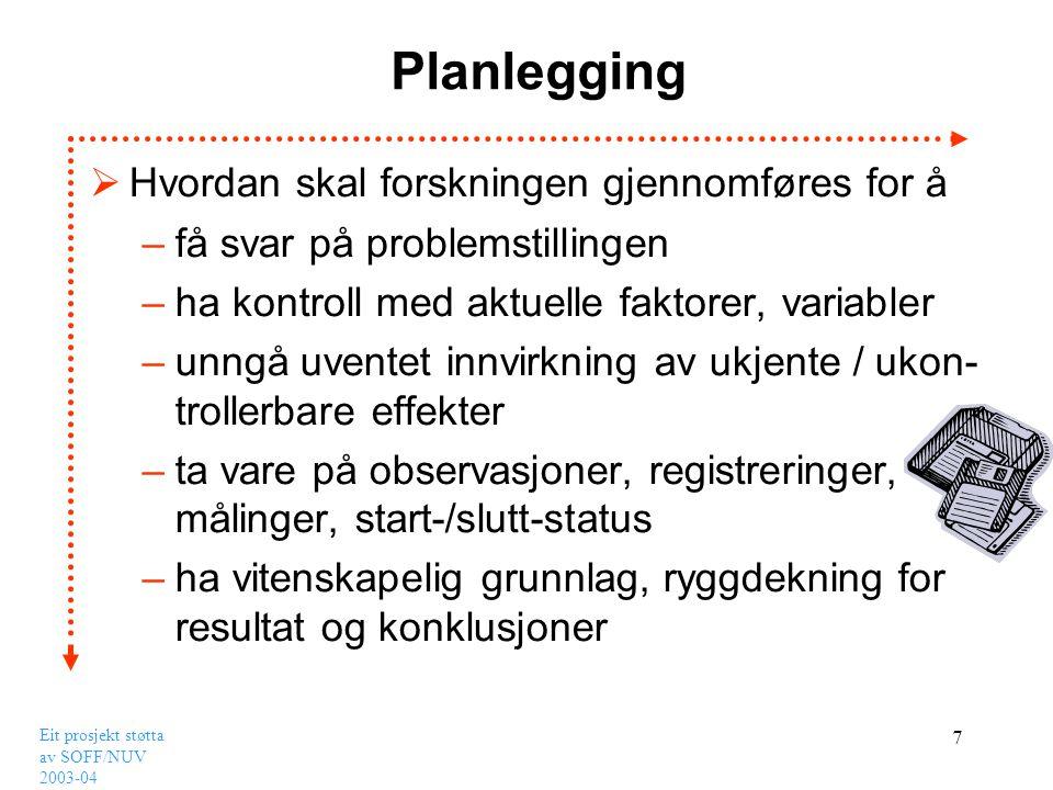 Eit prosjekt støtta av SOFF/NUV 2003-04 7 Planlegging  Hvordan skal forskningen gjennomføres for å –få svar på problemstillingen –ha kontroll med akt