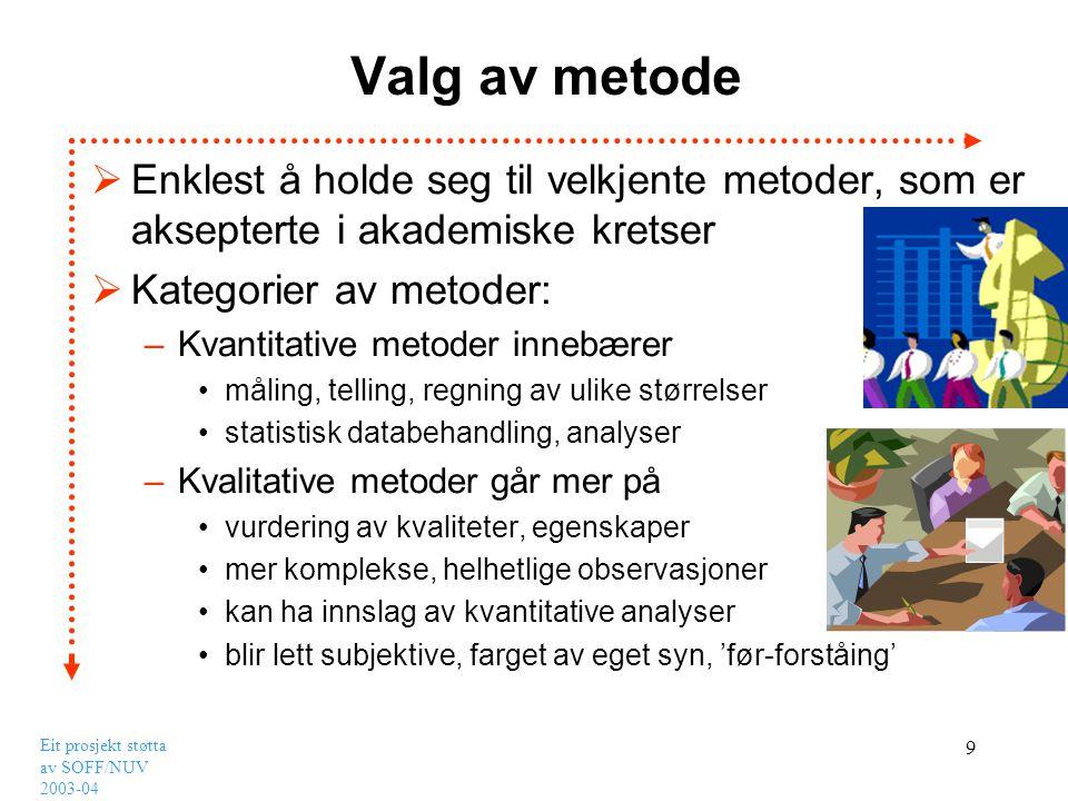 Eit prosjekt støtta av SOFF/NUV 2003-04 10 Kvantitative metoder Noen vanlige metoder –Survey blir brukt for å få innsyn i forhold for en stor gruppe, en populasjon –Eksperiment benytter en for å avgrense tallet på variabler og ser gjerne etter kausale sammenhenger •Felt-eksperiment når en arbeider i naturlige settinger, eks.