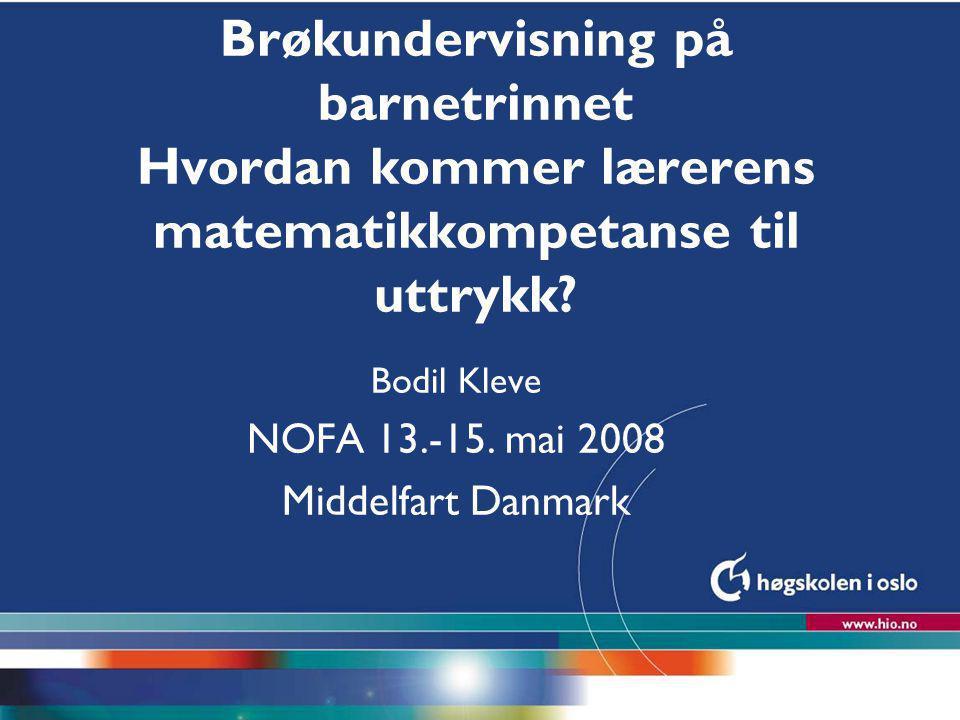 Høgskolen i Oslo Brøkundervisning på barnetrinnet Hvordan kommer lærerens matematikkompetanse til uttrykk? Bodil Kleve NOFA 13.-15. mai 2008 Middelfar