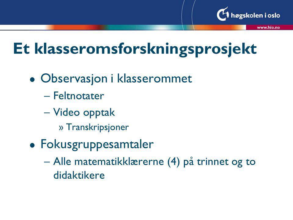 Et klasseromsforskningsprosjekt l Observasjon i klasserommet –Feltnotater –Video opptak »Transkripsjoner l Fokusgruppesamtaler –Alle matematikklærerne