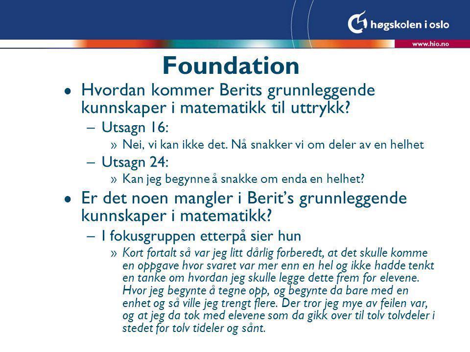Foundation l Hvordan kommer Berits grunnleggende kunnskaper i matematikk til uttrykk? –Utsagn 16: »Nei, vi kan ikke det. Nå snakker vi om deler av en