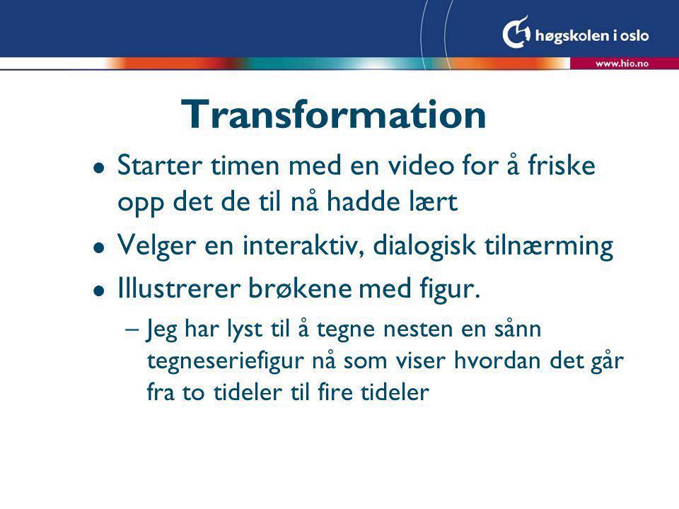 Transformation l Starter timen med en video for å friske opp det de til nå hadde lært l Velger en interaktiv, dialogisk tilnærming l Illustrerer brøke