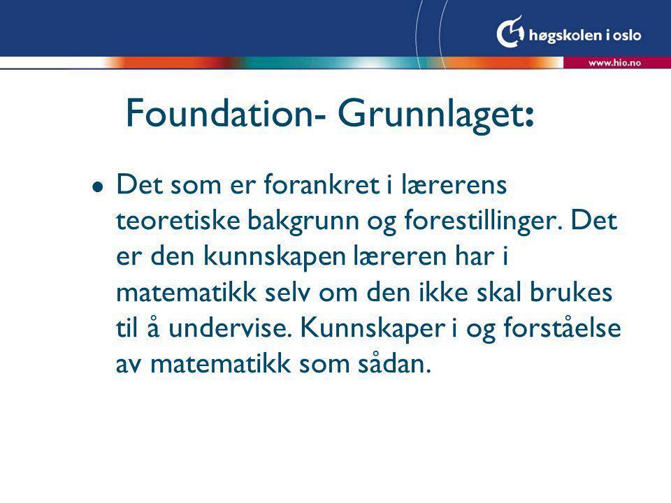 Foundation- Grunnlaget: l Det som er forankret i lærerens teoretiske bakgrunn og forestillinger. Det er den kunnskapen læreren har i matematikk selv o