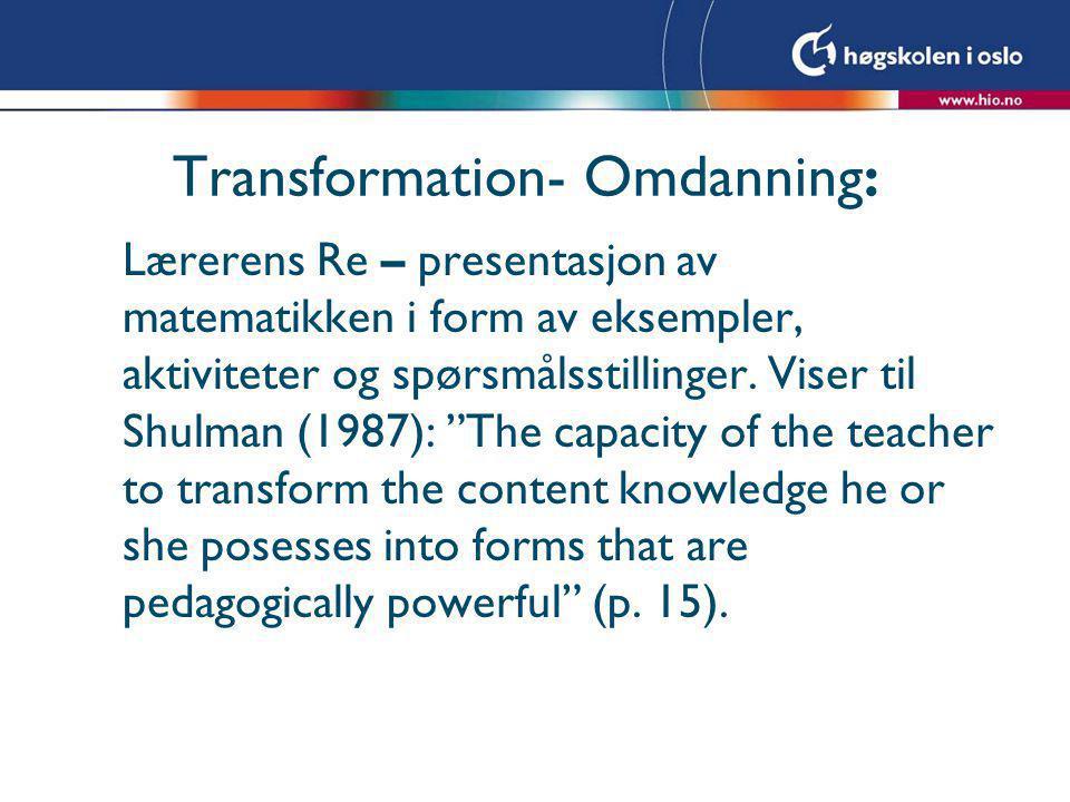 Transformation- Omdanning: Lærerens Re – presentasjon av matematikken i form av eksempler, aktiviteter og spørsmålsstillinger. Viser til Shulman (1987