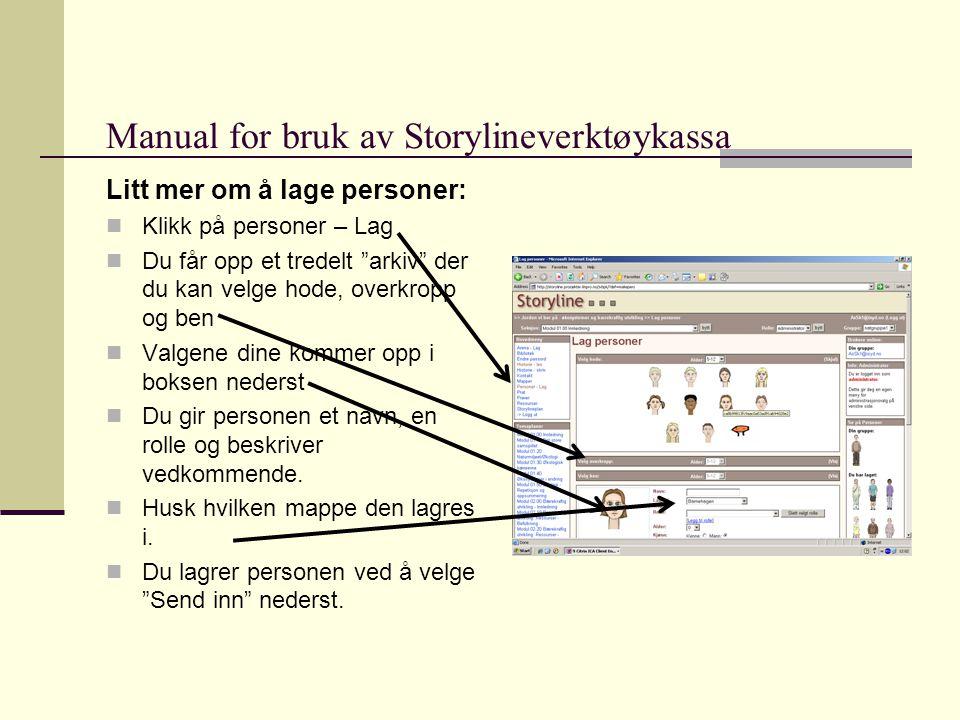 Manual for bruk av Storylineverktøykassa Litt mer om å lage personer:  Klikk på personer – Lag  Du får opp et tredelt arkiv der du kan velge hode, overkropp og ben  Valgene dine kommer opp i boksen nederst  Du gir personen et navn, en rolle og beskriver vedkommende.