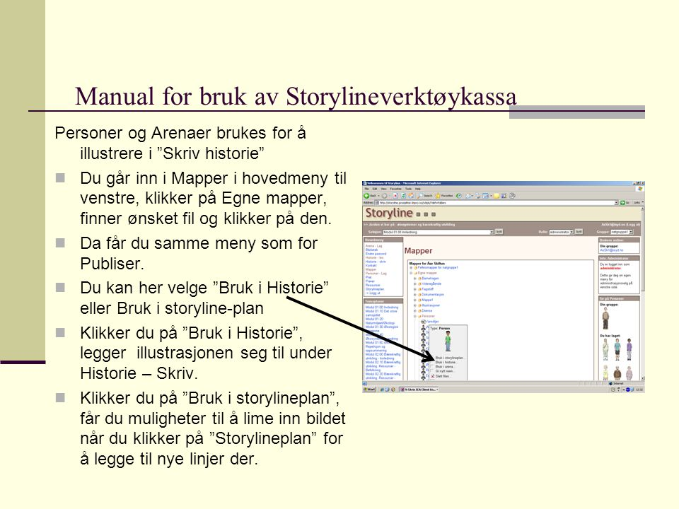 Manual for bruk av Storylineverktøykassa Personer og Arenaer brukes for å illustrere i Skriv historie  Du går inn i Mapper i hovedmeny til venstre, klikker på Egne mapper, finner ønsket fil og klikker på den.