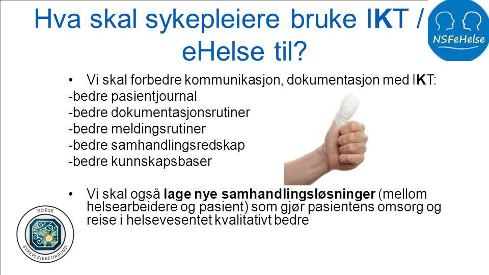 Hva skal sykepleiere bruke IKT / e- eHelse til? •Vi skal forbedre kommunikasjon, dokumentasjon med IKT: -bedre pasientjournal -bedre dokumentasjonsrut