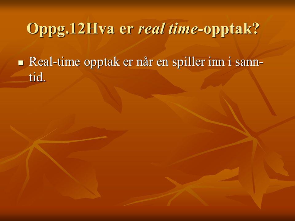 Oppg.12Hva er real time-opptak.Oppg.12Hva er real time-opptak.