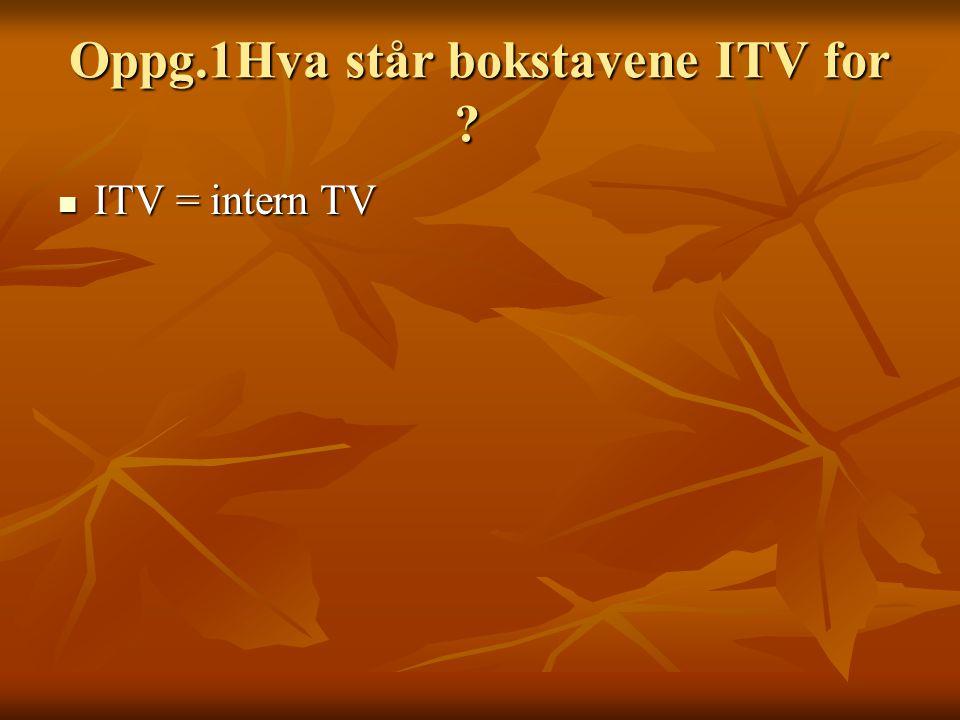Oppg.1Hva står bokstavene ITV for ? Oppg.1Hva står bokstavene ITV for ?  ITV = intern TV
