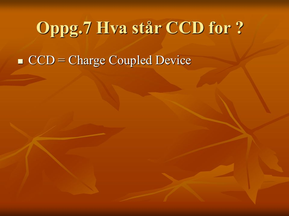 Oppg.7 Hva står CCD for ? Oppg.7 Hva står CCD for ?  CCD = Charge Coupled Device