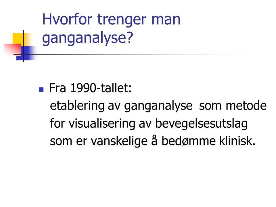 Hvorfor trenger man ganganalyse?  Fra 1990-tallet: etablering av ganganalyse som metode for visualisering av bevegelsesutslag som er vanskelige å bed