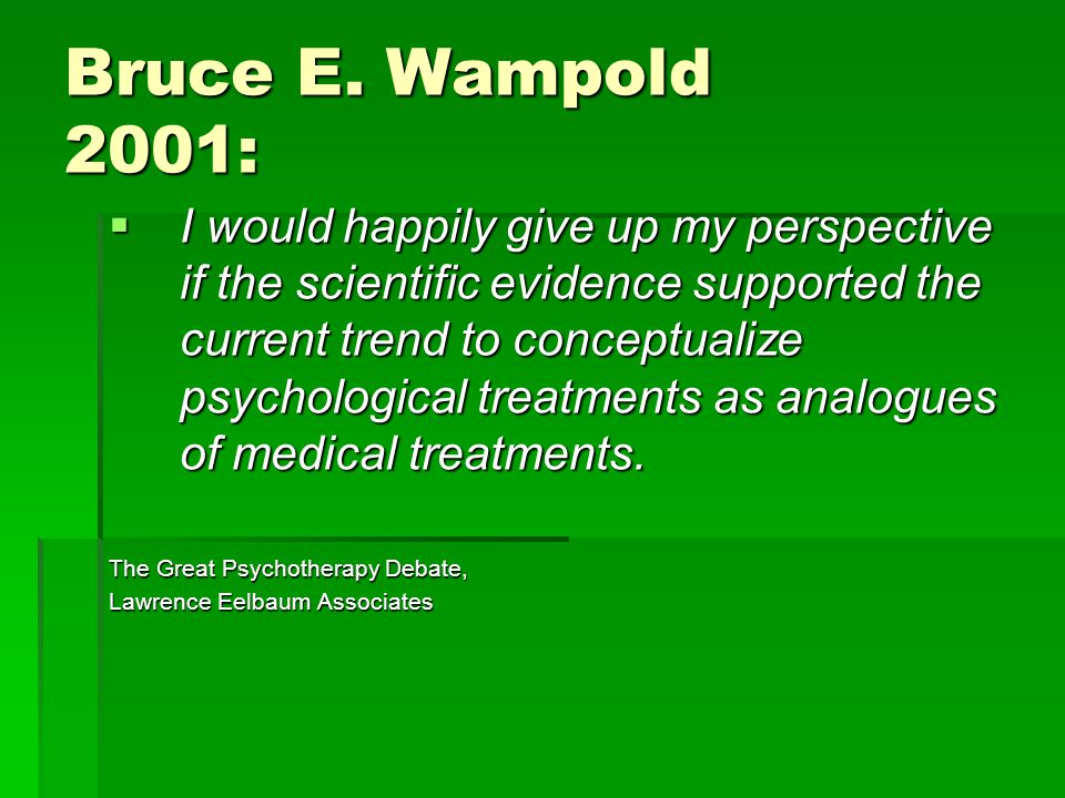 Bruce E. Wampold 2001:  I would happily give up my perspective if the scientific evidence supported the current trend to conceptualize psychological