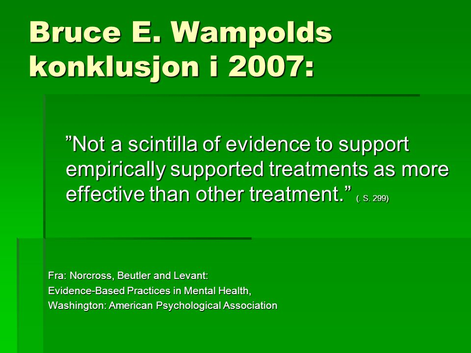 """Bruce E. Wampolds konklusjon i 2007: """"Not a scintilla of evidence to support empirically supported treatments as more effective than other treatment."""""""