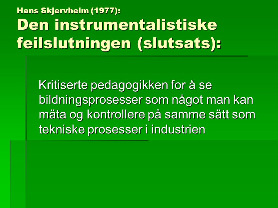 Hans Skjervheim (1977): Den instrumentalistiske feilslutningen (slutsats): Kritiserte pedagogikken for å se bildningsprosesser som något man kan mäta