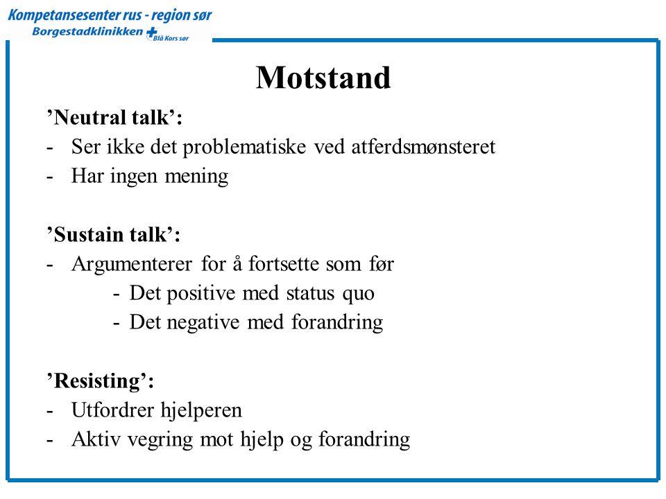 Motstand 'Neutral talk': -Ser ikke det problematiske ved atferdsmønsteret -Har ingen mening 'Sustain talk': -Argumenterer for å fortsette som før -Det positive med status quo -Det negative med forandring 'Resisting': -Utfordrer hjelperen -Aktiv vegring mot hjelp og forandring