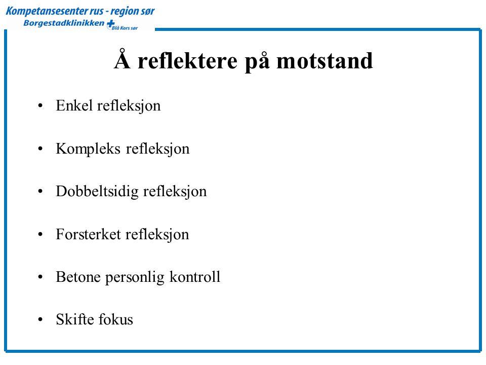 Å reflektere på motstand •Enkel refleksjon •Kompleks refleksjon •Dobbeltsidig refleksjon •Forsterket refleksjon •Betone personlig kontroll •Skifte fokus