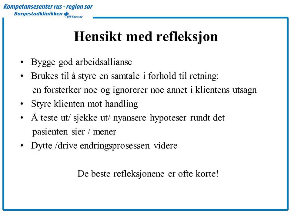 Hensikt med refleksjon •Bygge god arbeidsallianse •Brukes til å styre en samtale i forhold til retning; en forsterker noe og ignorerer noe annet i klientens utsagn •Styre klienten mot handling •Å teste ut/ sjekke ut/ nyansere hypoteser rundt det pasienten sier / mener •Dytte /drive endringsprosessen videre De beste refleksjonene er ofte korte!