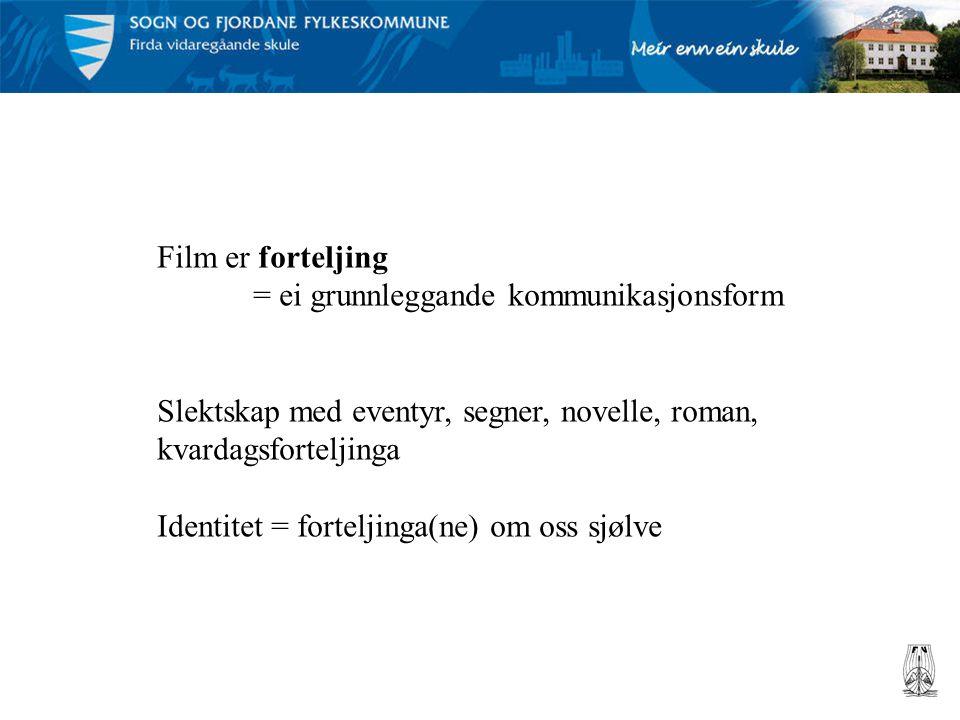 Film er forteljing = ei grunnleggande kommunikasjonsform Slektskap med eventyr, segner, novelle, roman, kvardagsforteljinga Identitet = forteljinga(ne