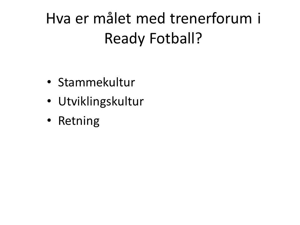 Hva er målet med trenerforum i Ready Fotball? • Stammekultur • Utviklingskultur • Retning