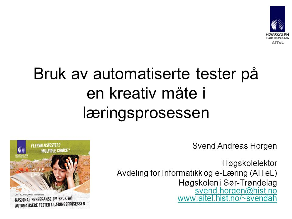 AITeL Bruk av automatiserte tester på en kreativ måte i læringsprosessen Svend Andreas Horgen Høgskolelektor Avdeling for Informatikk og e-Læring (AITeL) Høgskolen i Sør-Trøndelag svend.horgen@hist.no www.aitel.hist.no/~svendah svend.horgen@hist.no www.aitel.hist.no/~svendah