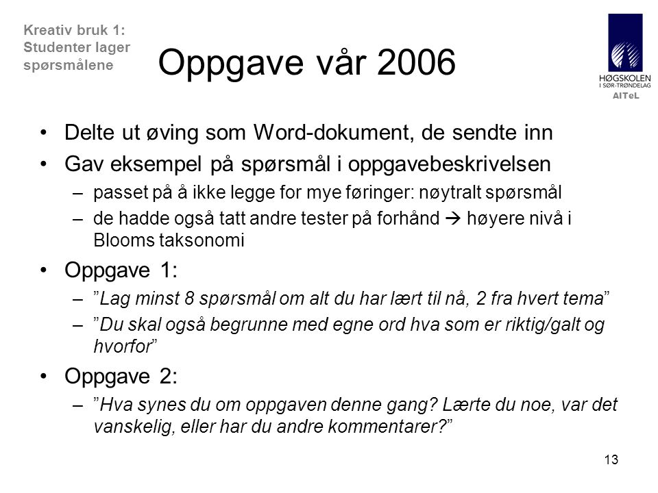 AITeL 13 Oppgave vår 2006 •Delte ut øving som Word-dokument, de sendte inn •Gav eksempel på spørsmål i oppgavebeskrivelsen –passet på å ikke legge for mye føringer: nøytralt spørsmål –de hadde også tatt andre tester på forhånd  høyere nivå i Blooms taksonomi •Oppgave 1: – Lag minst 8 spørsmål om alt du har lært til nå, 2 fra hvert tema – Du skal også begrunne med egne ord hva som er riktig/galt og hvorfor •Oppgave 2: – Hva synes du om oppgaven denne gang.