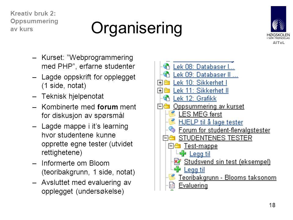 AITeL 18 Organisering –Kurset: Webprogrammering med PHP , erfarne studenter –Lagde oppskrift for opplegget (1 side, notat) –Teknisk hjelpenotat –Kombinerte med forum ment for diskusjon av spørsmål –Lagde mappe i it's learning hvor studentene kunne opprette egne tester (utvidet rettighetene) –Informerte om Bloom (teoribakgrunn, 1 side, notat) –Avsluttet med evaluering av opplegget (undersøkelse) Kreativ bruk 2: Oppsummering av kurs