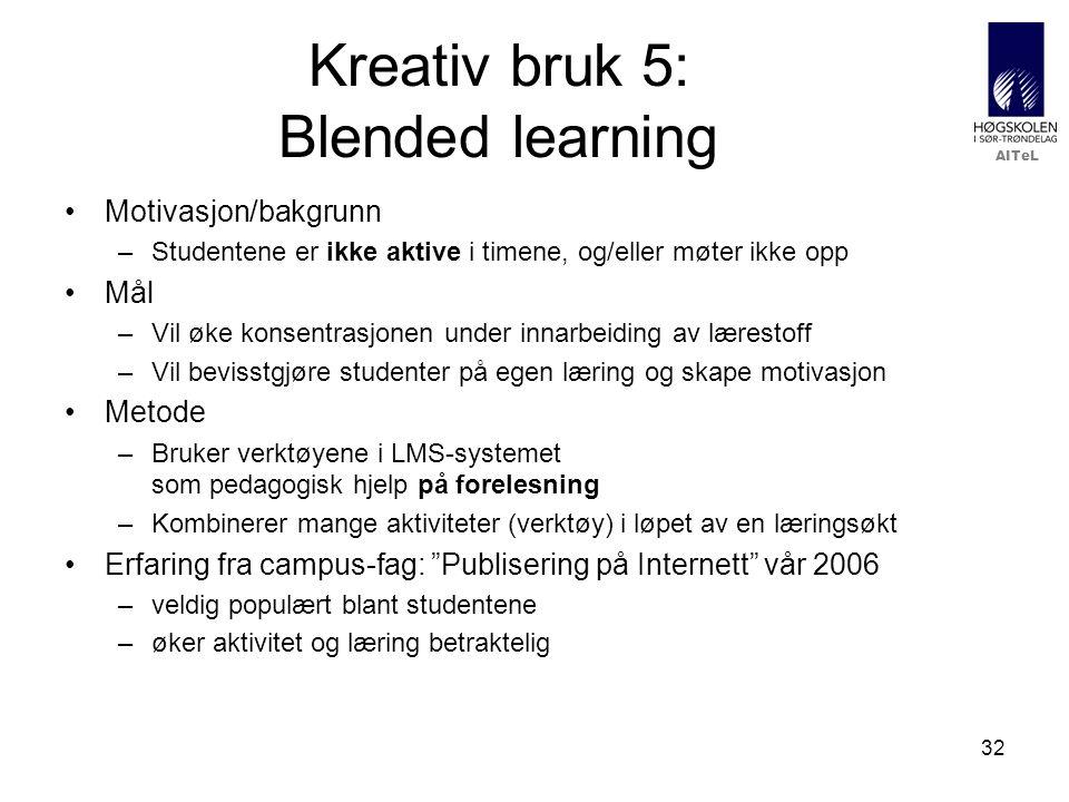 AITeL 32 Kreativ bruk 5: Blended learning •Motivasjon/bakgrunn –Studentene er ikke aktive i timene, og/eller møter ikke opp •Mål –Vil øke konsentrasjonen under innarbeiding av lærestoff –Vil bevisstgjøre studenter på egen læring og skape motivasjon •Metode –Bruker verktøyene i LMS-systemet som pedagogisk hjelp på forelesning –Kombinerer mange aktiviteter (verktøy) i løpet av en læringsøkt •Erfaring fra campus-fag: Publisering på Internett vår 2006 –veldig populært blant studentene –øker aktivitet og læring betraktelig
